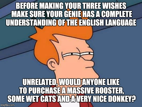Futurama Fry Meme | BEFORE MAKING YOUR THREE WISHES MAKE SURE YOUR GENIE HAS A COMPLETE UNDERSTANDING OF THE ENGLISH LANGUAGE UNRELATED, WOULD ANYONE LIKE TO PU | image tagged in memes,futurama fry | made w/ Imgflip meme maker