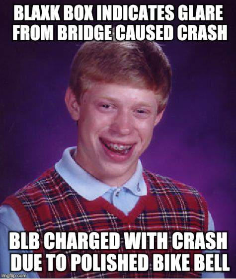 Bad Luck Brian Meme | BLAXK BOX INDICATES GLARE FROM BRIDGE CAUSED CRASH BLB CHARGED WITH CRASH DUE TO POLISHED BIKE BELL | image tagged in memes,bad luck brian | made w/ Imgflip meme maker