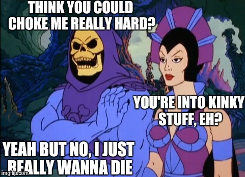 Kill me..... | THINK YOU COULD CHOKE ME REALLY HARD? YEAH BUT NO, I JUST REALLY WANNA DIE YOU'RE INTO KINKY STUFF, EH? | image tagged in nihilism,kinky,memes,funny,skeletor | made w/ Imgflip meme maker