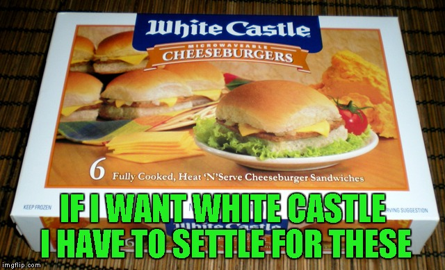IF I WANT WHITE CASTLE I HAVE TO SETTLE FOR THESE | made w/ Imgflip meme maker