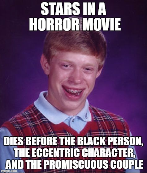 Bad Luck Brian Meme | STARS IN A HORROR MOVIE DIES BEFORE THE BLACK PERSON, THE ECCENTRIC CHARACTER, AND THE PROMISCUOUS COUPLE | image tagged in memes,bad luck brian | made w/ Imgflip meme maker