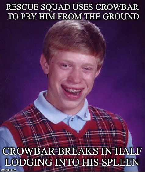 Bad Luck Brian Meme | RESCUE SQUAD USES CROWBAR TO PRY HIM FROM THE GROUND CROWBAR BREAKS IN HALF LODGING INTO HIS SPLEEN | image tagged in memes,bad luck brian | made w/ Imgflip meme maker