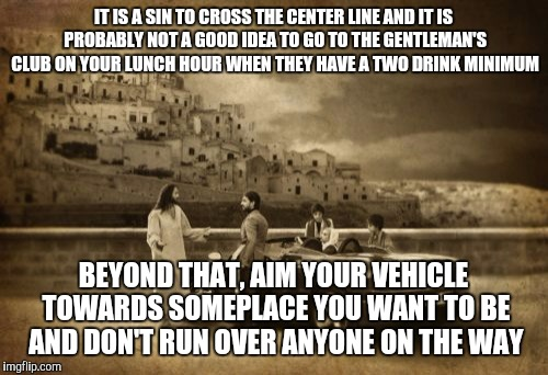 Updated Interpretation | IT IS A SIN TO CROSS THE CENTER LINE AND IT IS PROBABLY NOT A GOOD IDEA TO GO TO THE GENTLEMAN'S CLUB ON YOUR LUNCH HOUR WHEN THEY HAVE A TW | image tagged in memes,jesus talking to cool dude | made w/ Imgflip meme maker