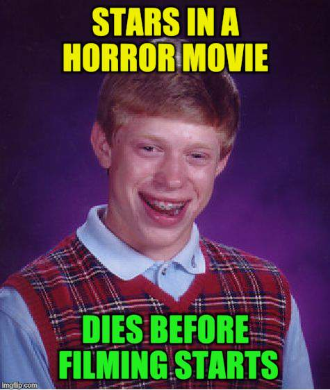 Bad Luck Brian Meme | STARS IN A HORROR MOVIE DIES BEFORE FILMING STARTS | image tagged in memes,bad luck brian | made w/ Imgflip meme maker