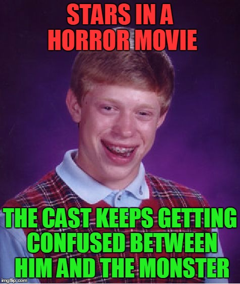 Bad Luck Brian Meme | STARS IN A HORROR MOVIE THE CAST KEEPS GETTING CONFUSED BETWEEN HIM AND THE MONSTER | image tagged in memes,bad luck brian | made w/ Imgflip meme maker