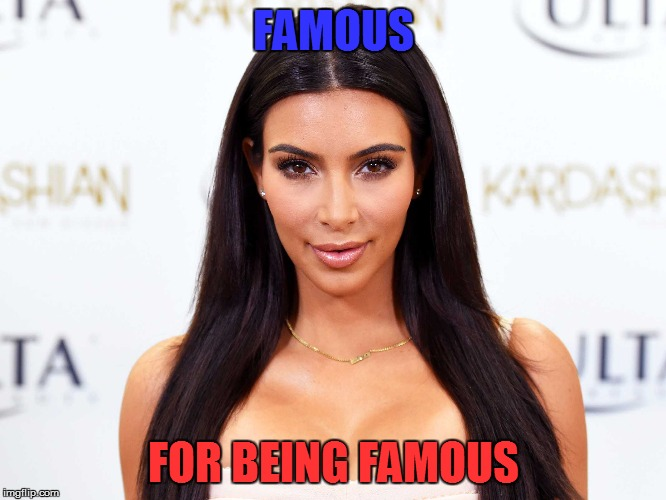 FAMOUS FOR BEING FAMOUS | made w/ Imgflip meme maker