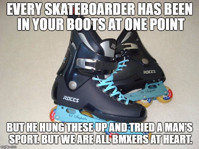 If you can do it with the family it not very extreme...  | EVERY SKATEBOARDER HAS BEEN IN YOUR BOOTS AT ONE POINT BUT HE HUNG THESE UP AND TRIED A MAN'S SPORT. BUT WE ARE ALL BMXERS AT HEART. | image tagged in rollerblades,skateboard,bmx,truth hurts,haters gonna hate,if you watch it backwards | made w/ Imgflip meme maker