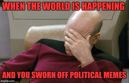 Uuugggggg. | WHEN THE WORLD IS HAPPENING AND YOU SWORN OFF POLITICAL MEMES | image tagged in memes,captain picard facepalm | made w/ Imgflip meme maker