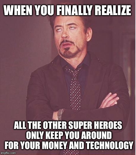 Face You Make Robert Downey Jr Meme | WHEN YOU FINALLY REALIZE ALL THE OTHER SUPER HEROES ONLY KEEP YOU AROUND FOR YOUR MONEY AND TECHNOLOGY | image tagged in memes,face you make robert downey jr | made w/ Imgflip meme maker