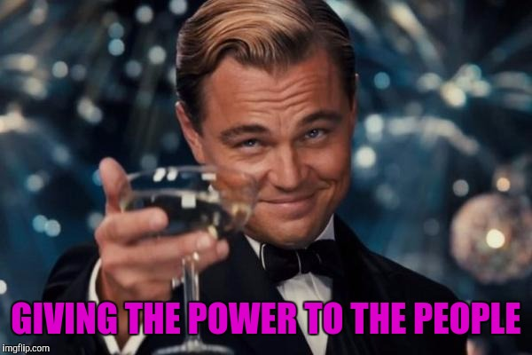 Leonardo Dicaprio Cheers Meme | GIVING THE POWER TO THE PEOPLE | image tagged in memes,leonardo dicaprio cheers | made w/ Imgflip meme maker