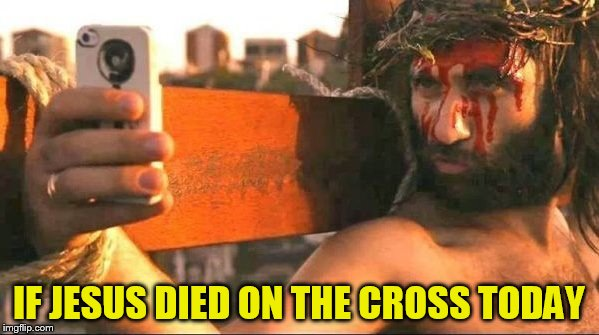 IF JESUS DIED ON THE CROSS TODAY | made w/ Imgflip meme maker