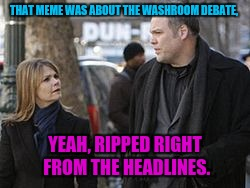 THAT MEME WAS ABOUT THE WASHROOM DEBATE, YEAH, RIPPED RIGHT FROM THE HEADLINES. | made w/ Imgflip meme maker