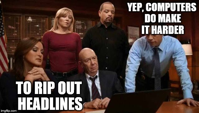 YEP, COMPUTERS DO MAKE IT HARDER TO RIP OUT HEADLINES | made w/ Imgflip meme maker