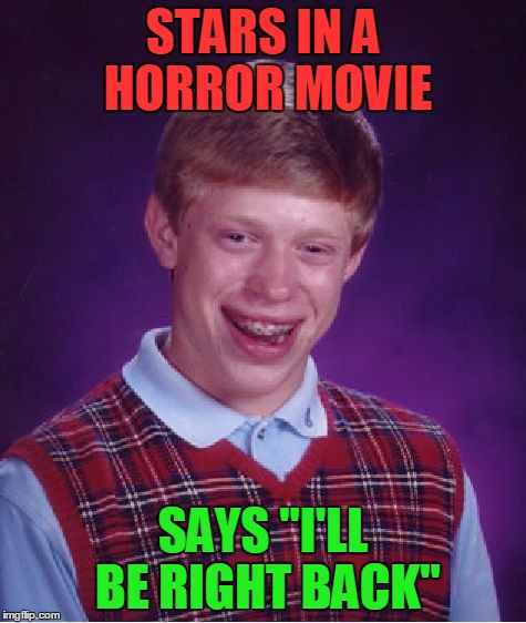 "Bad Luck Brian Meme | STARS IN A HORROR MOVIE SAYS ""I'LL BE RIGHT BACK"" 