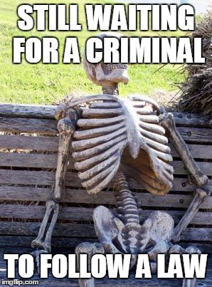 Waiting Skeleton Meme | STILL WAITING FOR A CRIMINAL TO FOLLOW A LAW | image tagged in memes,waiting skeleton | made w/ Imgflip meme maker