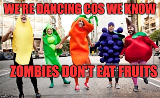 WE'RE DANCING COS WE KNOW ZOMBIES DON'T EAT FRUITS | made w/ Imgflip meme maker