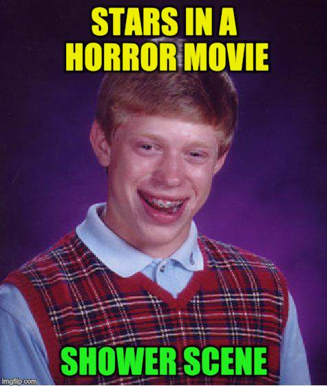 Bad Luck Brian Meme | STARS IN A HORROR MOVIE SHOWER SCENE | image tagged in memes,bad luck brian | made w/ Imgflip meme maker