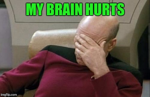 Captain Picard Facepalm Meme | MY BRAIN HURTS | image tagged in memes,captain picard facepalm | made w/ Imgflip meme maker