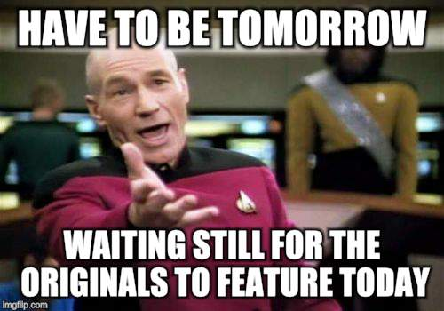 Picard Wtf Meme | HAVE TO BE TOMORROW WAITING STILL FOR THE ORIGINALS TO FEATURE TODAY | image tagged in memes,picard wtf | made w/ Imgflip meme maker