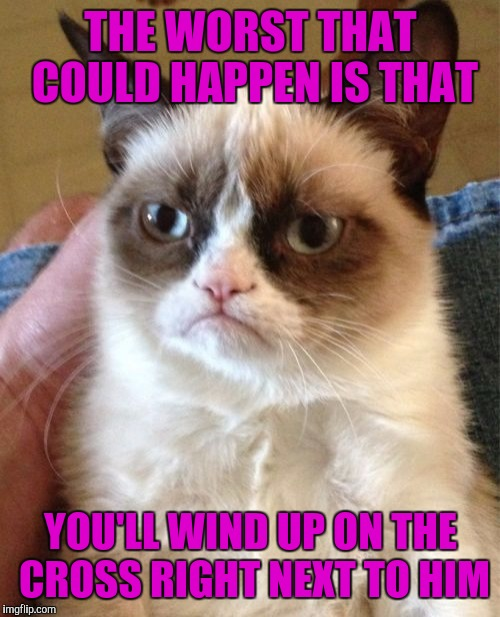 Grumpy Cat Meme | THE WORST THAT COULD HAPPEN IS THAT YOU'LL WIND UP ON THE CROSS RIGHT NEXT TO HIM | image tagged in memes,grumpy cat | made w/ Imgflip meme maker