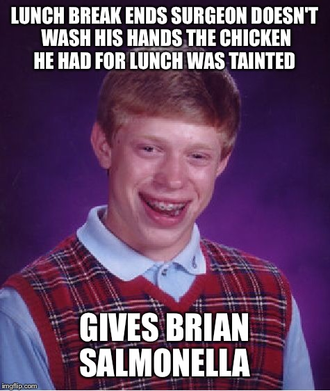 Bad Luck Brian Meme | LUNCH BREAK ENDS SURGEON DOESN'T WASH HIS HANDS THE CHICKEN HE HAD FOR LUNCH WAS TAINTED GIVES BRIAN SALMONELLA | image tagged in memes,bad luck brian | made w/ Imgflip meme maker