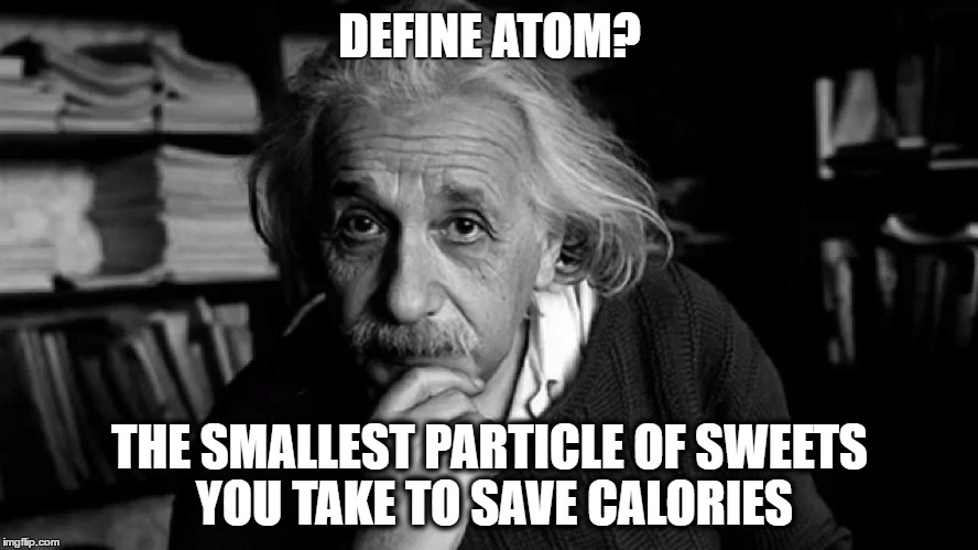 Albert Einstein | DEFINE ATOM? THE SMALLEST PARTICLE OF SWEETS YOU TAKE TO SAVE CALORIES | image tagged in albert einstein | made w/ Imgflip meme maker