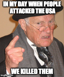 What they did back in the day... | IN MY DAY WHEN PEOPLE ATTACKED THE USA WE KILLED THEM | image tagged in memes,back in my day,attack,terrorist,gun control | made w/ Imgflip meme maker