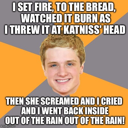 Advice Peeta | I SET FIRE, TO THE BREAD,  WATCHED IT BURN AS I THREW IT AT KATNISS' HEAD THEN SHE SCREAMED AND I CRIED AND I WENT BACK INSIDE OUT OF THE RA | image tagged in memes,advice peeta | made w/ Imgflip meme maker