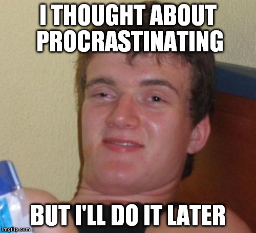 10 Guy Meme | I THOUGHT ABOUT PROCRASTINATING BUT I'LL DO IT LATER | image tagged in memes,10 guy | made w/ Imgflip meme maker