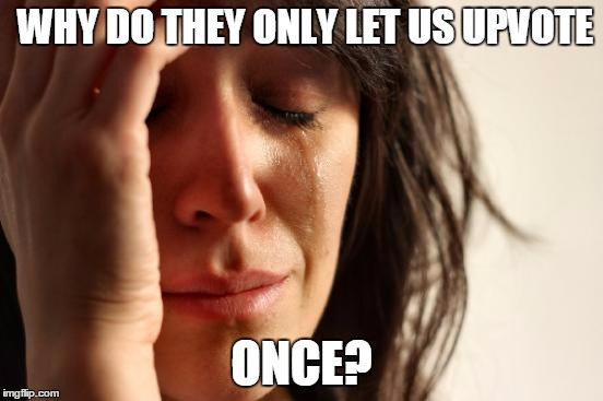 First World Problems Meme | WHY DO THEY ONLY LET US UPVOTE ONCE? | image tagged in memes,first world problems | made w/ Imgflip meme maker