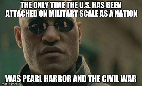 Matrix Morpheus Meme | THE ONLY TIME THE U.S. HAS BEEN ATTACHED ON MILITARY SCALE AS A NATION WAS PEARL HARBOR AND THE CIVIL WAR | image tagged in memes,matrix morpheus | made w/ Imgflip meme maker