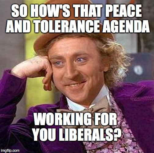 Creepy Condescending Wonka Meme | SO HOW'S THAT PEACE AND TOLERANCE AGENDA WORKING FOR YOU LIBERALS? | image tagged in memes,creepy condescending wonka | made w/ Imgflip meme maker