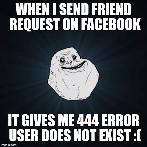 WHEN I SEND FRIEND REQUEST ON FACEBOOK IT GIVES ME 444 ERROR USER DOES NOT EXIST :( | made w/ Imgflip meme maker