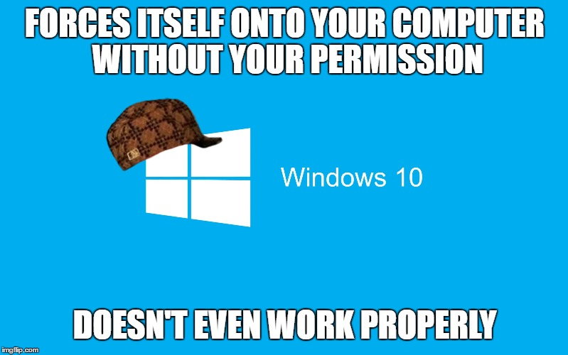 I've been forced to use Safe Mode b/c I kept getting a black screen | FORCES ITSELF ONTO YOUR COMPUTER WITHOUT YOUR PERMISSION DOESN'T EVEN WORK PROPERLY | image tagged in windows 10,scumbag,trhtimmy,memes,my stupid laptop 'upgraded' itself to windows 10 | made w/ Imgflip meme maker