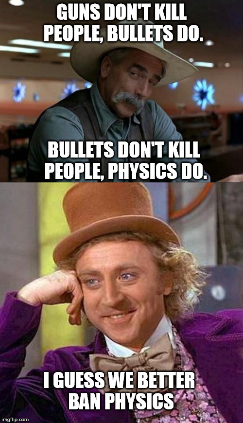 Guess we better ban physics... |  GUNS DON'T KILL PEOPLE, BULLETS DO. BULLETS DON'T KILL PEOPLE, PHYSICS DO. I GUESS WE BETTER BAN PHYSICS | image tagged in special kind of stupid,creepy condescending wonka,gun control,gun laws,physics,bullets | made w/ Imgflip meme maker