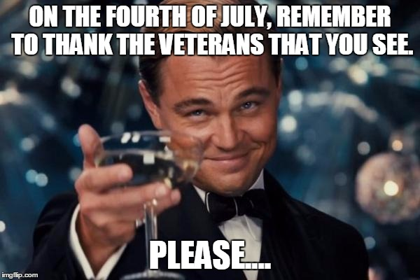 Won't be here on July 4th, and i won't have much more computer time this school year, and I'll be on a hike on July 4th. | ON THE FOURTH OF JULY, REMEMBER TO THANK THE VETERANS THAT YOU SEE. PLEASE.... | image tagged in memes,leonardo dicaprio cheers,remember,veterans,4th of july | made w/ Imgflip meme maker