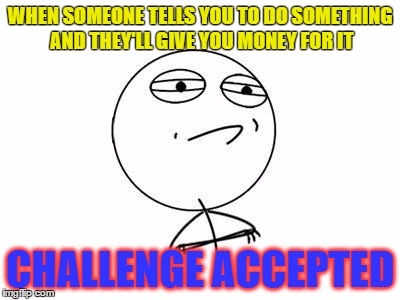 Challenge accepted indeed! | WHEN SOMEONE TELLS YOU TO DO SOMETHING AND THEY'LL GIVE YOU MONEY FOR IT CHALLENGE ACCEPTED | image tagged in memes,challenge accepted rage face | made w/ Imgflip meme maker