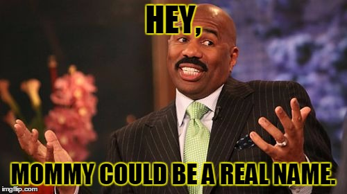 Steve Harvey Meme | HEY, MOMMY COULD BE A REAL NAME. | image tagged in memes,steve harvey | made w/ Imgflip meme maker