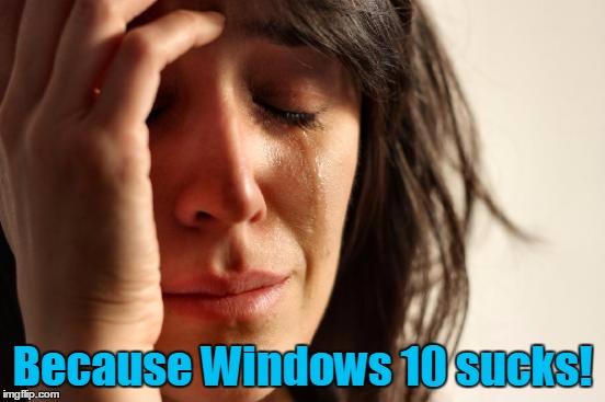 First World Problems Meme | Because Windows 10 sucks! | image tagged in memes,first world problems | made w/ Imgflip meme maker