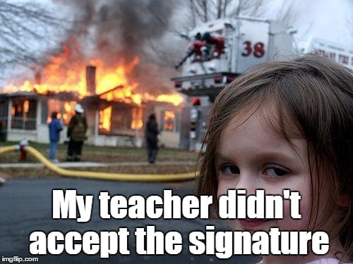 Disaster Girl Meme | My teacher didn't accept the signature | image tagged in memes,disaster girl | made w/ Imgflip meme maker