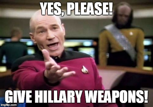 Picard Wtf Meme | YES, PLEASE! GIVE HILLARY WEAPONS! | image tagged in memes,picard wtf | made w/ Imgflip meme maker