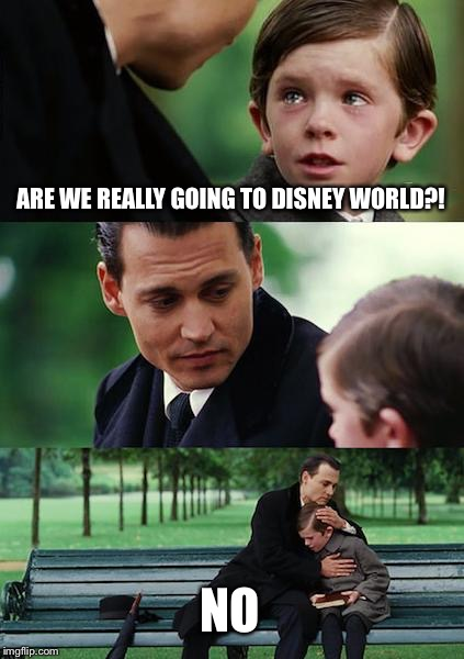 Finding Disney World | ARE WE REALLY GOING TO DISNEY WORLD?! NO | image tagged in memes,finding neverland,disney,disappointment | made w/ Imgflip meme maker