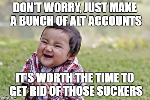 Evil Toddler Meme | DON'T WORRY, JUST MAKE A BUNCH OF ALT ACCOUNTS IT'S WORTH THE TIME TO GET RID OF THOSE SUCKERS | image tagged in memes,evil toddler | made w/ Imgflip meme maker