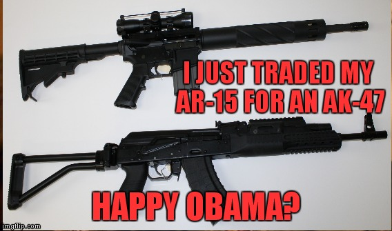 Terrorist's have access to unlimited AK-47 ammo. So if I have to defend myself I can reload with their clips! | I JUST TRADED MY AR-15 FOR AN AK-47 HAPPY OBAMA? | image tagged in really | made w/ Imgflip meme maker