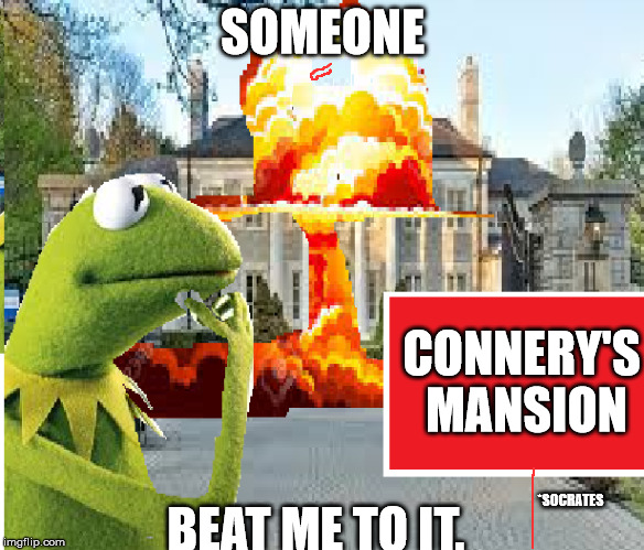 Disaster kermit | SOMEONE BEAT ME TO IT. CONNERY'S MANSION *SOCRATES | image tagged in kermit vs connery | made w/ Imgflip meme maker
