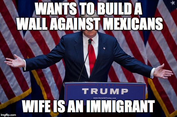 Donald Trump | WANTS TO BUILD A WALL AGAINST MEXICANS WIFE IS AN IMMIGRANT | image tagged in donald trump | made w/ Imgflip meme maker