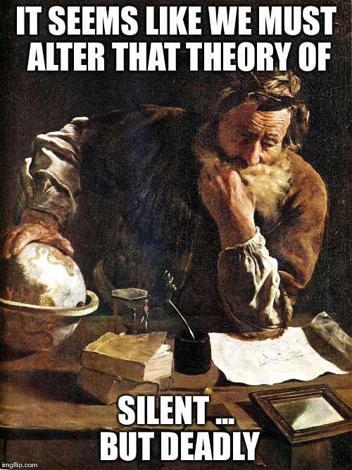 Thoughtful Archimedes | IT SEEMS LIKE WE MUST ALTER THAT THEORY OF SILENT ... BUT DEADLY | image tagged in thoughtful archimedes | made w/ Imgflip meme maker