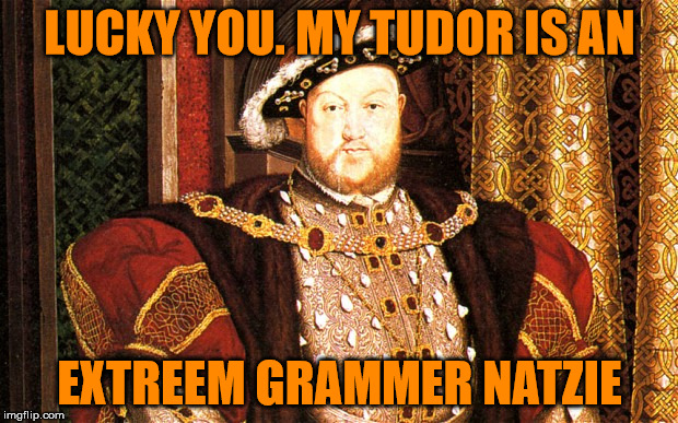 LUCKY YOU. MY TUDOR IS AN EXTREEM GRAMMER NATZIE | made w/ Imgflip meme maker