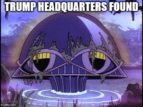 TRUMP HEADQUARTERS FOUND | image tagged in donald,trump,headquarters,found,gop,legion of doom | made w/ Imgflip meme maker