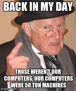 Back In My Day Meme | BACK IN MY DAY THOSE WEREN'T OUR COMPUTERS, OUR COMPUTERS WERE 50 TON MACHINES | image tagged in memes,back in my day | made w/ Imgflip meme maker
